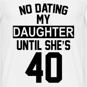 No Dating  My Daughter Until She's 40 T-Shirts - Men's T-Shirt