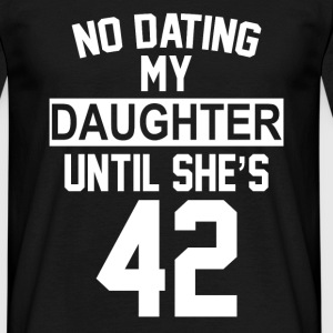 No Dating  My Daughter Until She's 42 T-Shirts - Men's T-Shirt