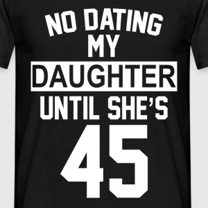 No Dating  My Daughter Until She's 45 T-Shirts - Men's T-Shirt
