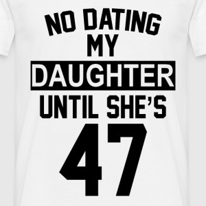 No Dating  My Daughter Until She's 47 T-Shirts - Men's T-Shirt