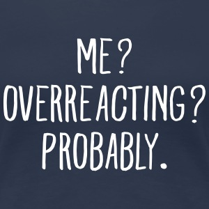 Me? Overreacting? Probably. T-Shirts - Women's Premium T-Shirt
