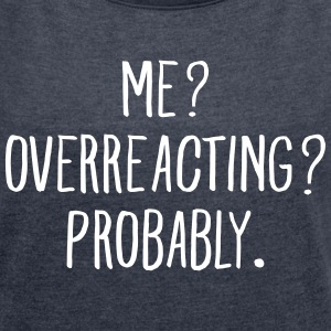 Me? Overreacting? Probably. T-shirts - T-shirt med upprullade ärmar dam