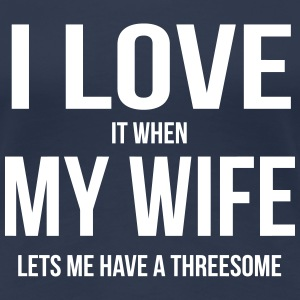 I LOVE MY WIFE (IF SHE ME ONE OF THREE PROJECTS CAN BE) T-Shirts - Women's Premium T-Shirt