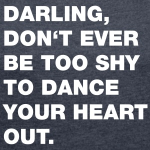 Dance your Heart out (Spruch) T-Shirts - Frauen T-Shirt mit gerollten Ärmeln