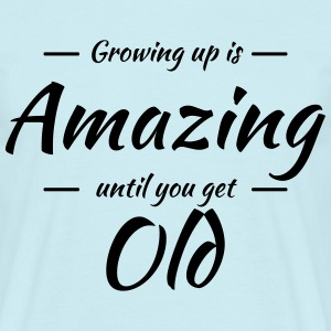 Growing up is amazing until you get old T-Shirts - Männer T-Shirt