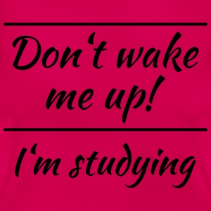 Don't wake me up! I'm studying T-Shirts - Women's T-Shirt