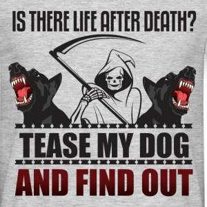 Is there life after death? Tease my dog and find o - Men's T-Shirt