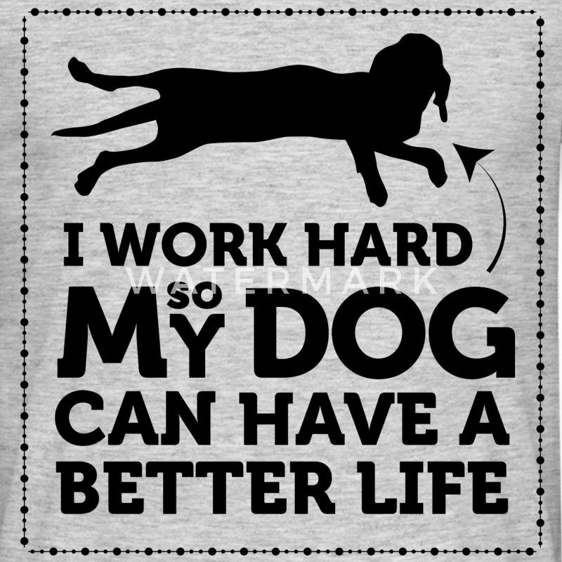 I work hard so my dog can have a better life - Men's T-Shirt