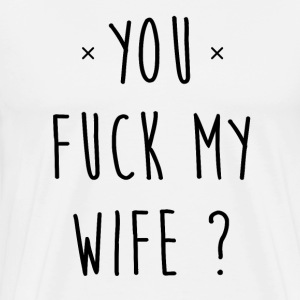 You fuck my wife ? - T-shirt Premium Homme