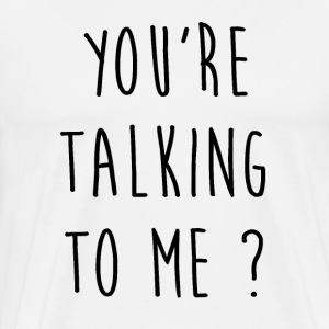 You're talking to me - T-shirt Premium Homme