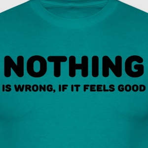 Nothing is wrong, if it feels good T-Shirts - Men's T-Shirt