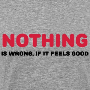 Nothing is wrong, if it feels good T-shirts - Mannen Premium T-shirt