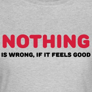 Nothing is wrong, if it feels good T-Shirts - Women's T-Shirt