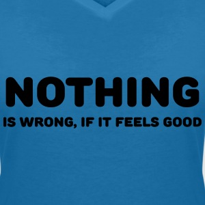 Nothing is wrong, if it feels good T-shirts - Vrouwen T-shirt met V-hals