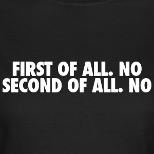 First of all. no Second of all. no T-shirts - Vrouwen T-shirt