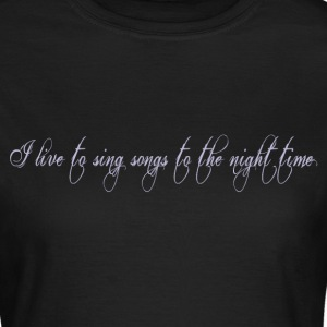 I live to Sing Songs to the Night - Women's T-Shirt
