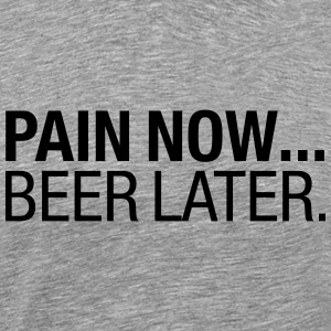 Pain Now - Beer Later T-shirts - Mannen Premium T-shirt