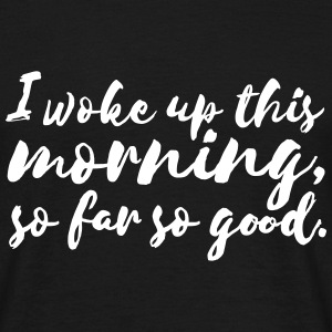 I woke up this morning, so far so good. T-Shirts - Men's T-Shirt