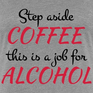 Step aside coffee T-shirts - Premium-T-shirt dam