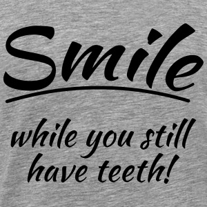 Smile while you still have teeth T-Shirts - Männer Premium T-Shirt