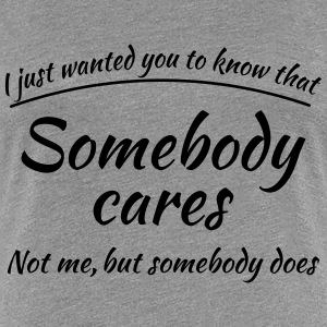 Just wanted you to know that somebody cares T-skjorter - Premium T-skjorte for kvinner