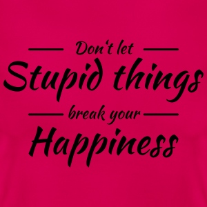 Don't let stupid things break your happiness T-shirts - T-shirt dam