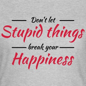 Don't let stupid things break your happiness T-shirts - Vrouwen T-shirt