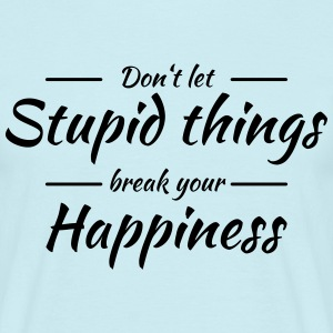 Don't let stupid things break your happiness T-shirts - Mannen T-shirt