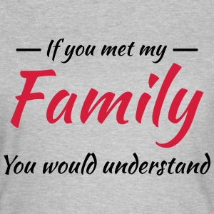 If you met my family you would understand T-Shirts - Women's T-Shirt
