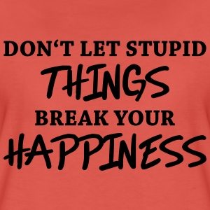 Don't let stupid things break your happiness Camisetas - Camiseta premium mujer