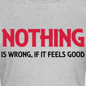 Nothing is wrong, if it feels good Tee shirts - T-shirt Femme