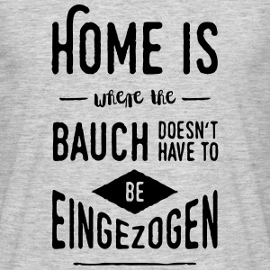 Home is where the Bauch doesn't have to be ... - Männer T-Shirt