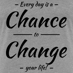 Every day is a chance to change your life T-Shirts - Women's Premium T-Shirt