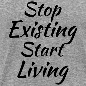Stop existing, start living T-Shirts - Men's Premium T-Shirt