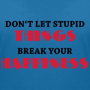 Don't let stupid things break your happiness Camisetas - Camiseta con escote en pico mujer