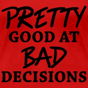 Pretty good at bad decisions T-Shirts - Frauen Premium T-Shirt