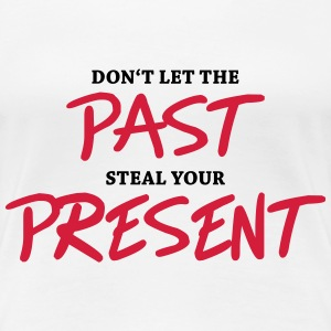 Don't let the past steal your present T-shirts - Vrouwen Premium T-shirt