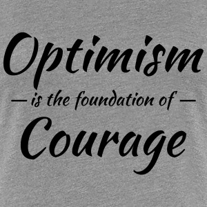 Optimism is the foundation of courage T-skjorter - Premium T-skjorte for kvinner