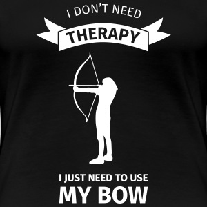 I Don't Neet Therapy I Just need to use my bow T-shirts - Dame premium T-shirt