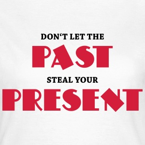 Don't let the past steal your present T-shirts - Vrouwen T-shirt