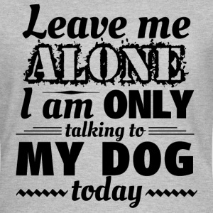 Leave me alone, I am only talking to my dog today - Women's T-Shirt