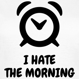 I hate the morning - Humor - Funny - Joke - Friend T-Shirts - Frauen T-Shirt
