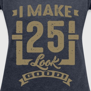 I Make 25 Look Good! - Women's T-shirt with rolled up sleeves