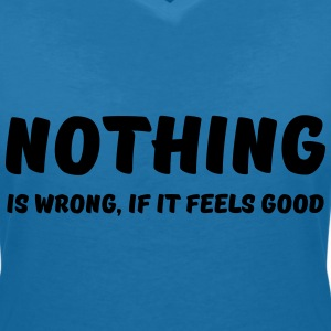 Nothing is wrong, if it feels good T-Shirts - Women's V-Neck T-Shirt