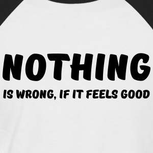 Nothing is wrong, if it feels good T-Shirts - Men's Baseball T-Shirt
