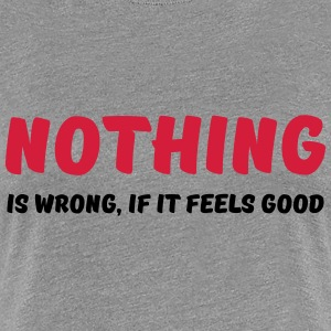 Nothing is wrong, if it feels good T-Shirts - Women's Premium T-Shirt