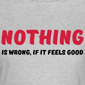 Nothing is wrong, if it feels good T-shirts - Vrouwen T-shirt