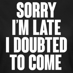 Sorry I'm late I doubted to come T-shirts - Vrouwen T-shirt