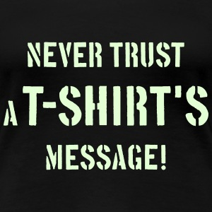 Never Trust A T-Shirt's Message! T-Shirts - Frauen Premium T-Shirt