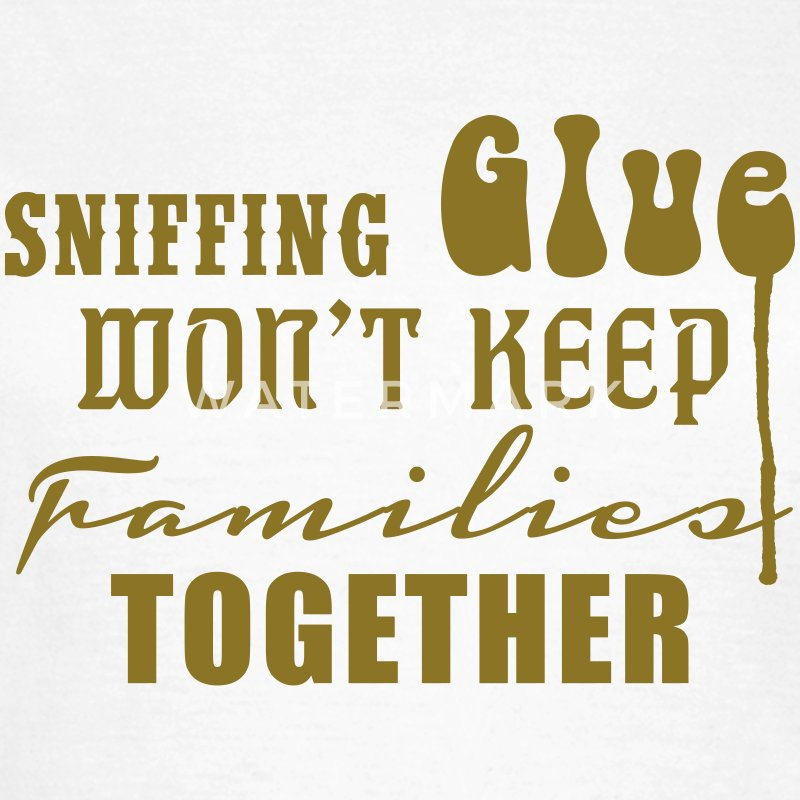 Sniffing Glue won't keep Families together T-Shirt - Frauen T-Shirt